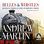 Belles and Whistles: Journeys Through Time on Britain's Trains | Andrew Martin