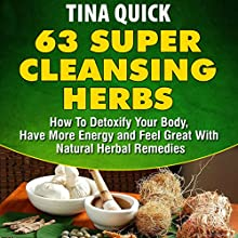 63 Super Cleansing Herbs: How to Detoxify Your Body, Have More Energy and Feel Great with Natural Herbal Remedies Audiobook by Tina Quick Narrated by Kylie Stewart