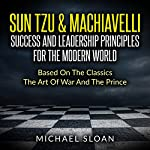 Sun Tzu & Machiavelli: Success and Leadership Principles for the Modern World Based on the Classics The Art of War and The Prince | Michael Sloan