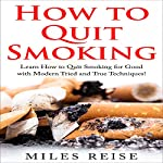How to Quit Smoking: Learn How to Quit Smoking for Good with Modern Tried and True Techniques! | Miles Reise