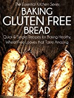 Baking Gluten Free Bread: Quick and Simple Recipes for Baking Healthy, Wheat Free Loaves that Taste Amazing (The Essential Kitchen Series Book 15) (English Edition)