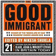 The Good Immigrant Audiobook by Nikesh Shukla - editor Narrated by Nikesh Shukla,  Varaidzo, Chimene Suleyman, Vera Chok, Daniel York Loh, Himesh Patel, Nish Kumar, Reni Eddo-Lodge, Wei Ming Kam, Darren Chetty