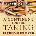 A Continent for the Taking: The Tragedy and Hope of Africa | Howard W. French