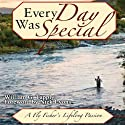 Every Day Was Special: A Fly Fisher's Lifelong Passion (       UNABRIDGED) by William G. Tapply Narrated by Dennis Holland