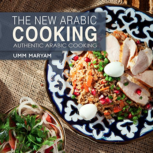 The New Arabic Cooking (Authentic Recipes from the Arabian World Book 1) by Umm Maryam