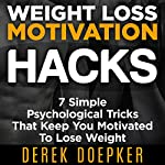 Weight Loss Motivation Hacks: 7 Psychological Tricks That Keep You Motivated To Lose Weight | Derek Doepker