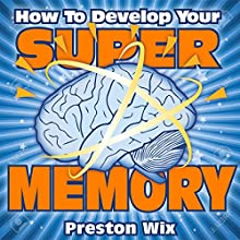 How to Develop Your Super Memory: Learn to Transform Your Mental Capacity to Astonishing Levels Audiobook by Preston Wix Narrated by R. Keith Miles