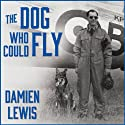 The Dog Who Could Fly: The Incredible True Story of a WWII Airman and the Four-Legged Hero Who Flew at His Side Audiobook by Damien Lewis Narrated by Derek Perkins