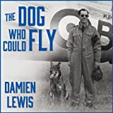 img - for The Dog Who Could Fly: The Incredible True Story of a WWII Airman and the Four-Legged Hero Who Flew at His Side book / textbook / text book