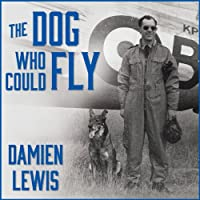 The Dog Who Could Fly: The Incredible True Story of a WWII Airman and the Four-Legged Hero Who Flew at His Side (       UNABRIDGED) by Damien Lewis Narrated by Derek Perkins