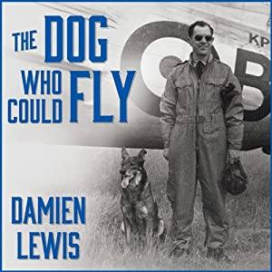 The Dog Who Could Fly: The Incredible True Story of a WWII Airman and the Four-Legged Hero Who Flew at His Side | [Damien Lewis]