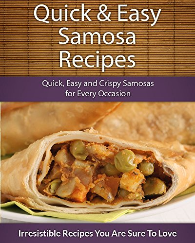 Quick and Easy Samosa Recipes: Quick, Easy and Crispy Samosas for Every Occasion (The Easy Recipe Series) by Echo Bay Books