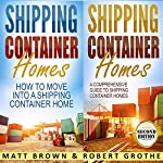Shipping Container Homes: 2 in 1 Bundle: How to Move into a Shipping Container Home and a Comprehensive Guide to Shipping Container Homes | Matt Brown