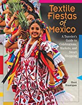 Textile Fiestas Of Mexico: A Traveler's Guide To Celebrations, Markets, And Smart Shopping