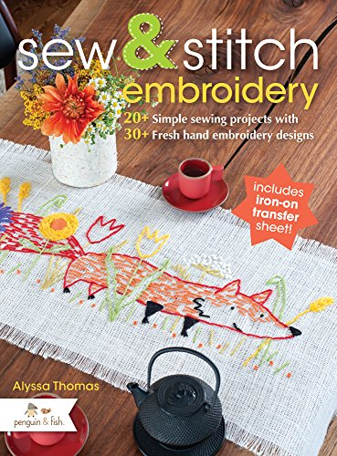 Sew and Stitch Embroidery: 20+ Simple Sewing Projects With 30+ Fresh Embroidery Designs