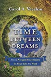 The Time Between Dreams: How to Navigate Uncertainty in Your Life and Work