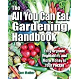 The All You Can Eat Gardening Handbook: Easy Organic Vegetables and More Money in Your Pocketby Cam Mather