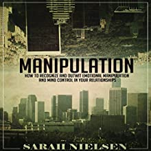 Manipulation: How to Recognize and Outwit Emotional Manipulation and Mind Control in Your Relationships Audiobook by Sarah Nielsen Narrated by Dan McDermott