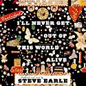 I'll Never Get Out of This World Alive (       UNABRIDGED) by Steve Earle Narrated by Steve Earle
