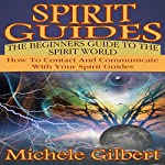Spirit Guides: The Beginners Guide to the Spirit World: How to Contact and Communicate with Your Spirit Guides | Michele Gilbert