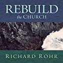 Rebuild the Church: Richard Rohr's Challenge for the New Millennium  by Richard Rohr Narrated by Richard Rohr