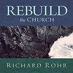 Rebuild the Church: Richard Rohr's Challenge for the New Millennium | Richard Rohr