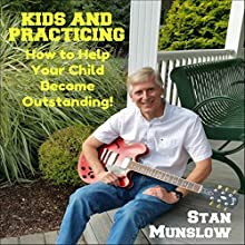 Kids and Practicing: How to Help Your Child Become Outstanding Discours Auteur(s) : Stan Munslow Narrateur(s) : Stan Munslow