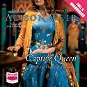 The Captive Queen (       UNABRIDGED) by Alison Weir Narrated by Julia Franklin