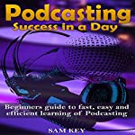 Podcasting: Success in a Day: Beginner's Guide to Fast, Easy, and Efficient Learning of Podcasting | Sam Key