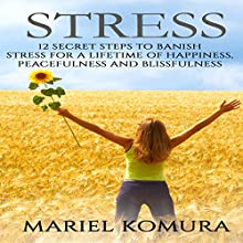 Stress: 12 Secret Steps to Banish Stress for a Lifetime of Happiness, Peacefulness and Blissfulness Audiobook by Mariel Komura Narrated by Naomi Kim