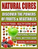 NATURAL CURES - Discover The Powers of Fruits and Vegetables: Healthy Foods - Healthy Eating Now, Natural Foods to Feel Better Now, Your Natural Cures Superfoods (English Edition)