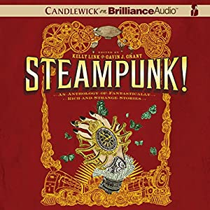 Steampunk! An Anthology of Fantastically Rich and Strange Stories | [Kelly Link (author and editor), Julia Whelan, Gavin J. Grant (editor), M. T. Anderson, Holly Black, Libba Bray, Shawn Cheng, Cassandra Clare, Dylan Horrocks, Kathleen Jennings]
