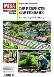 Die perfekte Gartenbahn - Bau und Gestaltung, Betrieb und Wartung - MIBA Modellbahn Praxis