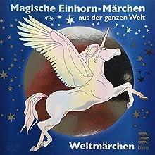 Magische Einhorn-Märchen aus der ganzen Welt (Weltmärchen) Hörbuch von Tobias Koch Gesprochen von: Eggolf von Lerchenfeld, Thomas Gazheli-Holzapfel