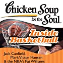 Chicken Soup for the Soul - Inside Basketball: 101 Great Hoop Stories from Players, Coaches, and Fans (       UNABRIDGED) by Jack Canfield, Mark Hansen Narrated by Kevin Stillwell