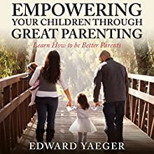 Empowering Children Through Great Parenting: Becoming Better Parents (       UNABRIDGED) by Edward Yeager Narrated by Violet Meadow