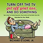 Turn Off the TV, Get Off Your Ass, and Do Something: Helpful Tips for Feeling Better and Being More Healthy | Richard Lowe Jr