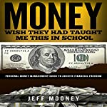 Money - Wish They Had Taught Me This in School: Personal Money Management Guide to Achieve Financial Freedom | Jeff Mooney
