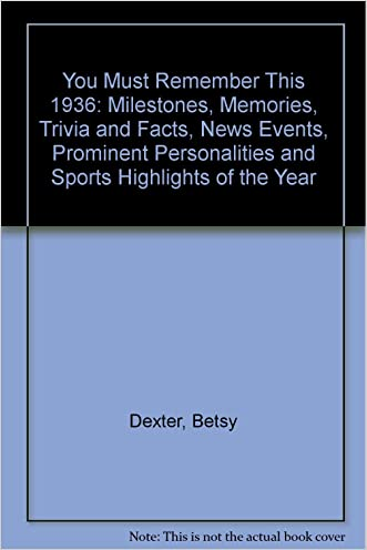 You Must Remember This 1936: Milestones, Memories, Trivia and Facts, News Events, Prominent Personalities and Sports Highlights of the Year