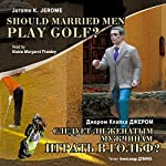 Sleduet li zhenatyim muzhchinam igrat v golf? [Should Married Men Play Golf?] | Dzherom K. Dzherom