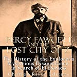 Percy Fawcett and the Lost City of Z: The History of the Explorer's Mysterious Disappearance in Search of El Dorado |  Charles River Editors