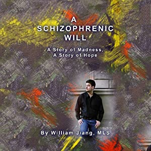 A Schizophrenic Will: A Story of Madness, A Story of Hope | [William Jiang]