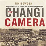The Changi Camera: A Unique Record of Changi and the Thai-Burma Railway | Tim Bowden