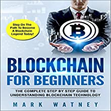 Blockchain for Beginners: The Complete Step-by-Step Guide to Understanding Blockchain Technology Audiobook by Mark Watney Narrated by Dominic Carlos