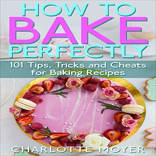 How to Bake Perfectly: 101 Tips, Tricks and Cheats for Baking Recipes by Charlotte Moyer