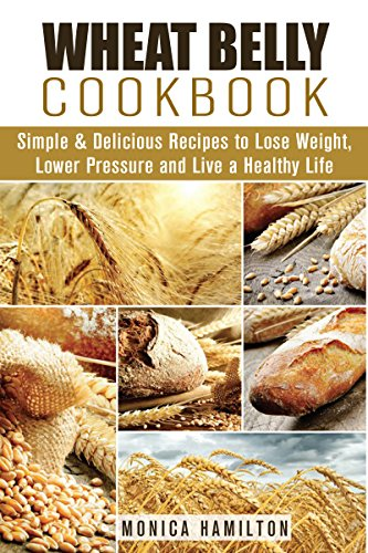 Wheat Belly Cookbook: Simple & Delicious Recipes to Lose Weight, Lower Pressure and Live a Healthy Life (Wheat Belly Diet) by Monica Hamilton