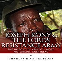 Joseph Kony & The Lord's Resistance Army: The History of Africa's Most Notorious Guerrillas (       UNABRIDGED) by Charles River Editors Narrated by Dennis Logan