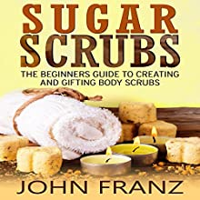 Sugar Scrubs: The Beginners Guide to Creating and Gifting Body Scrubs (       UNABRIDGED) by John Franz Narrated by David Otey