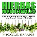 Hierbas Medicinales [Medicinal Herbs]: La Guía Definitiva para Lograr una Salud Extraordinaria [The Ultimate Guide to Extraordinary Health] | Nicole Evans