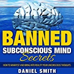 Banned Subconscious Mind Secrets: How to Manifest and Bring into Reality Your Unconscious Thoughts | Daniel Smith
